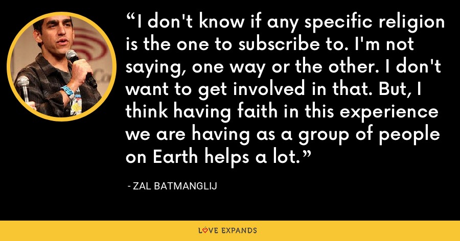 I don't know if any specific religion is the one to subscribe to. I'm not saying, one way or the other. I don't want to get involved in that. But, I think having faith in this experience we are having as a group of people on Earth helps a lot. - Zal Batmanglij