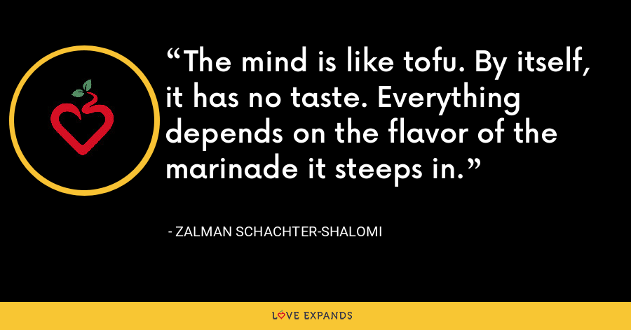 The mind is like tofu. By itself, it has no taste. Everything depends on the flavor of the marinade it steeps in. - Zalman Schachter-Shalomi