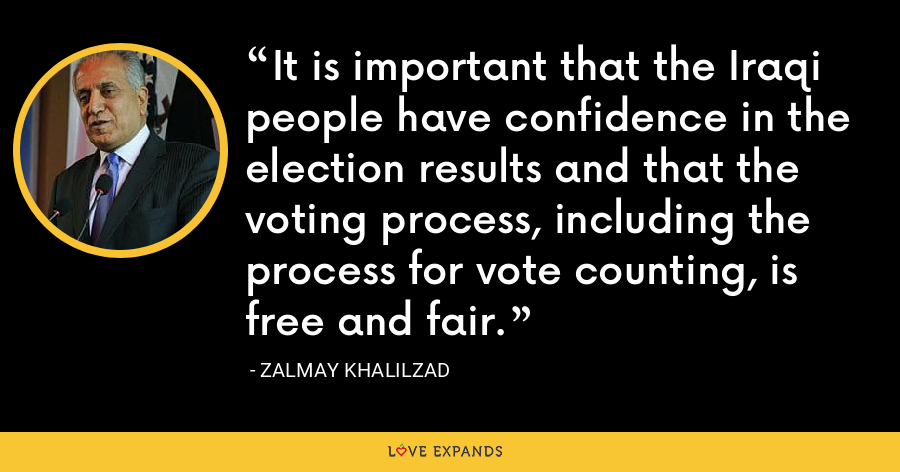 It is important that the Iraqi people have confidence in the election results and that the voting process, including the process for vote counting, is free and fair. - Zalmay Khalilzad