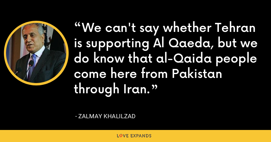 We can't say whether Tehran is supporting Al Qaeda, but we do know that al-Qaida people come here from Pakistan through Iran. - Zalmay Khalilzad