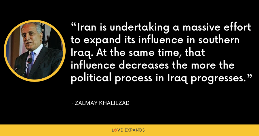 Iran is undertaking a massive effort to expand its influence in southern Iraq. At the same time, that influence decreases the more the political process in Iraq progresses. - Zalmay Khalilzad