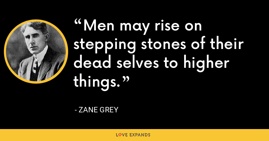 Men may rise on stepping stones of their dead selves to higher things. - Zane Grey