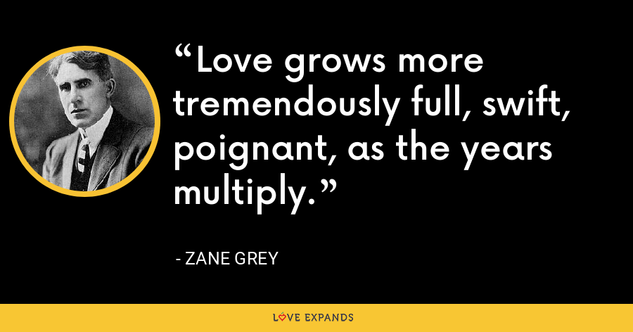Love grows more tremendously full, swift, poignant, as the years multiply. - Zane Grey