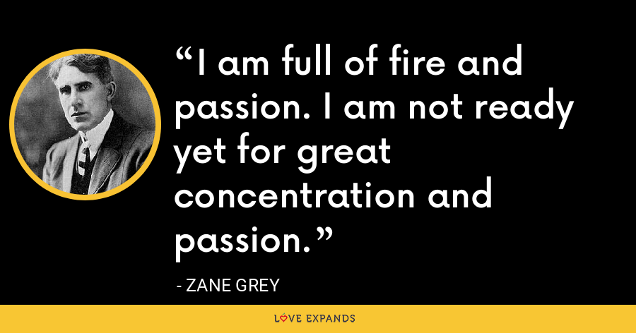 I am full of fire and passion. I am not ready yet for great concentration and passion. - Zane Grey