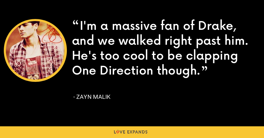 I'm a massive fan of Drake, and we walked right past him. He's too cool to be clapping One Direction though. - Zayn Malik