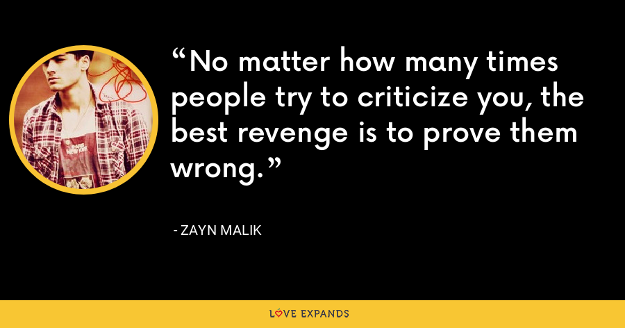 No matter how many times people try to criticize you, the best revenge is to prove them wrong. - Zayn Malik