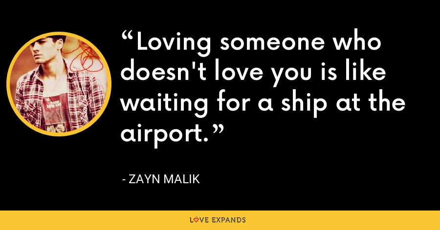 Loving someone who doesn't love you is like waiting for a ship at the airport. - Zayn Malik
