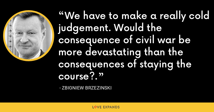We have to make a really cold judgement. Would the consequence of civil war be more devastating than the consequences of staying the course?. - Zbigniew Brzezinski