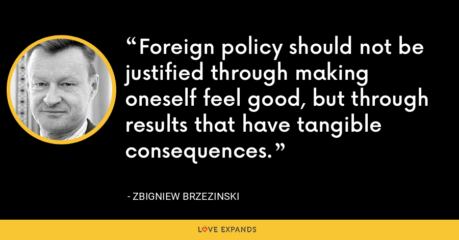 Foreign policy should not be justified through making oneself feel good, but through results that have tangible consequences. - Zbigniew Brzezinski