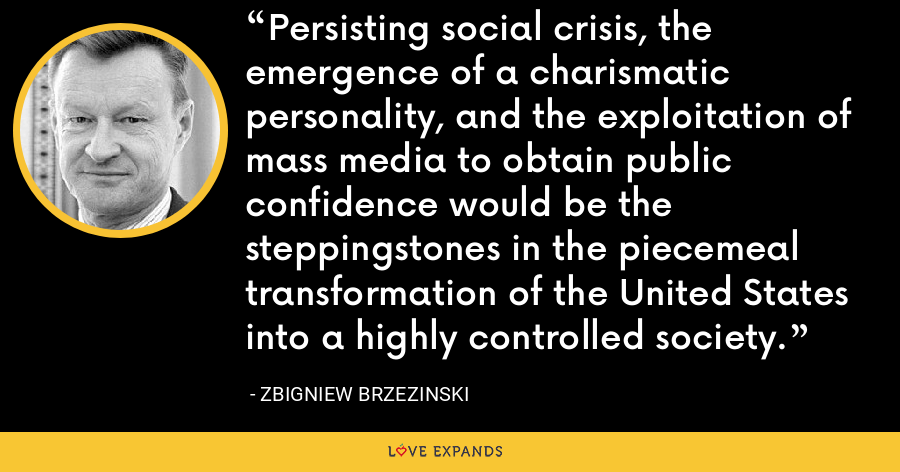 Persisting social crisis, the emergence of a charismatic personality, and the exploitation of mass media to obtain public confidence would be the steppingstones in the piecemeal transformation of the United States into a highly controlled society. - Zbigniew Brzezinski