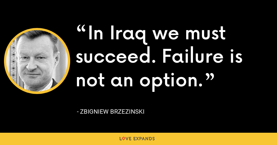 In Iraq we must succeed. Failure is not an option. - Zbigniew Brzezinski