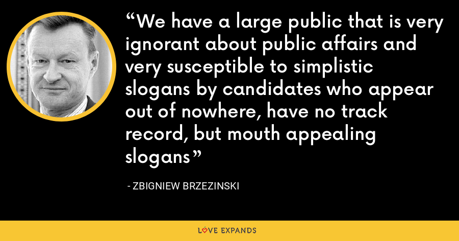 We have a large public that is very ignorant about public affairs and very susceptible to simplistic slogans by candidates who appear out of nowhere, have no track record, but mouth appealing slogans - Zbigniew Brzezinski
