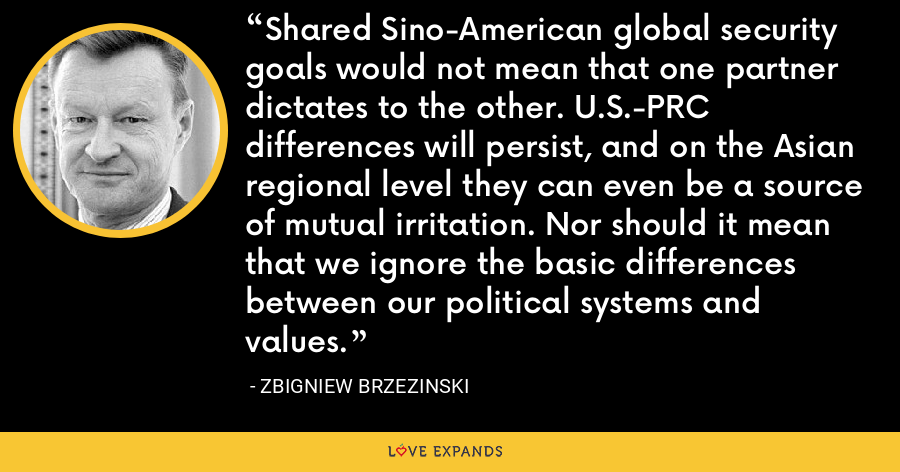 Shared Sino-American global security goals would not mean that one partner dictates to the other. U.S.-PRC differences will persist, and on the Asian regional level they can even be a source of mutual irritation. Nor should it mean that we ignore the basic differences between our political systems and values. - Zbigniew Brzezinski
