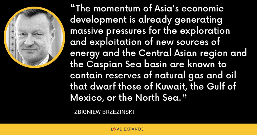 The momentum of Asia's economic development is already generating massive pressures for the exploration and exploitation of new sources of energy and the Central Asian region and the Caspian Sea basin are known to contain reserves of natural gas and oil that dwarf those of Kuwait, the Gulf of Mexico, or the North Sea. - Zbigniew Brzezinski