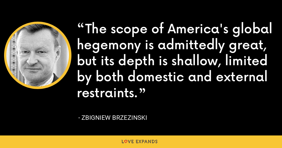 The scope of America's global hegemony is admittedly great, but its depth is shallow, limited by both domestic and external restraints. - Zbigniew Brzezinski