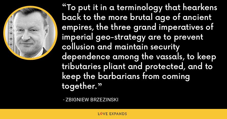 To put it in a terminology that hearkens back to the more brutal age of ancient empires, the three grand imperatives of imperial geo-strategy are to prevent collusion and maintain security dependence among the vassals, to keep tributaries pliant and protected, and to keep the barbarians from coming together. - Zbigniew Brzezinski