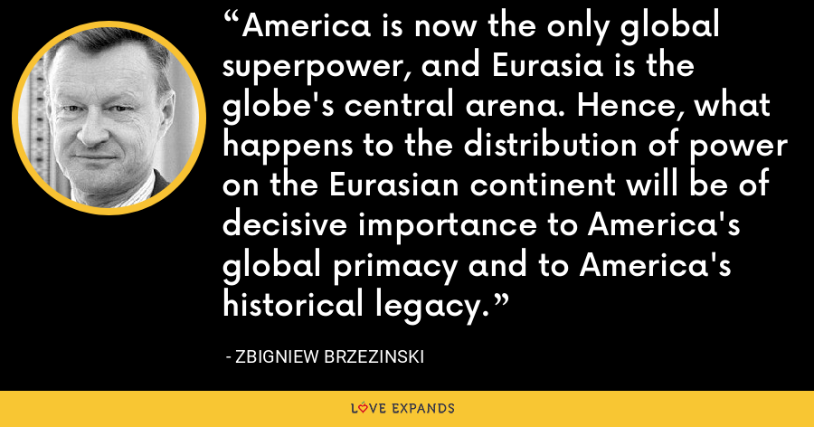 America is now the only global superpower, and Eurasia is the globe's central arena. Hence, what happens to the distribution of power on the Eurasian continent will be of decisive importance to America's global primacy and to America's historical legacy. - Zbigniew Brzezinski