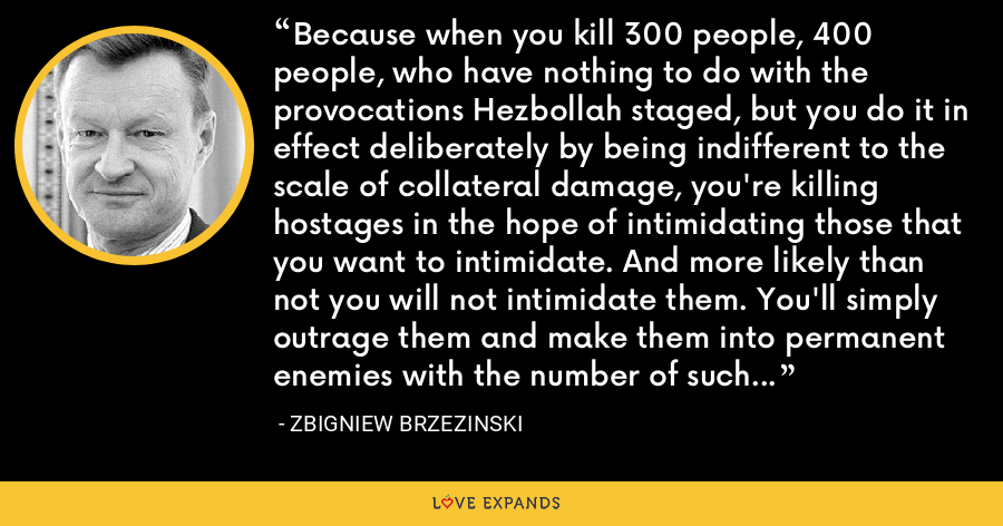 Because when you kill 300 people, 400 people, who have nothing to do with the provocations Hezbollah staged, but you do it in effect deliberately by being indifferent to the scale of collateral damage, you're killing hostages in the hope of intimidating those that you want to intimidate. And more likely than not you will not intimidate them. You'll simply outrage them and make them into permanent enemies with the number of such enemies increasing. - Zbigniew Brzezinski