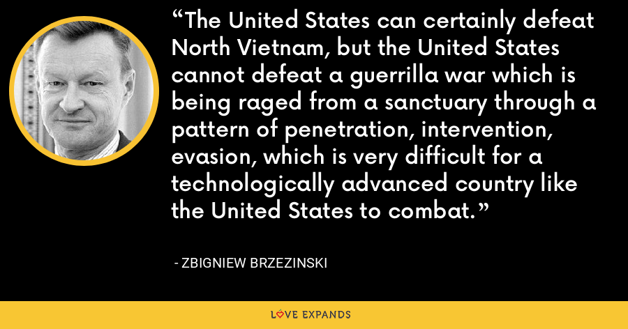 The United States can certainly defeat North Vietnam, but the United States cannot defeat a guerrilla war which is being raged from a sanctuary through a pattern of penetration, intervention, evasion, which is very difficult for a technologically advanced country like the United States to combat. - Zbigniew Brzezinski