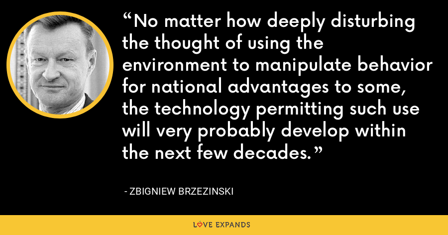 No matter how deeply disturbing the thought of using the environment to manipulate behavior for national advantages to some, the technology permitting such use will very probably develop within the next few decades. - Zbigniew Brzezinski