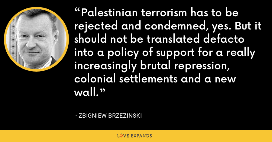 Palestinian terrorism has to be rejected and condemned, yes. But it should not be translated defacto into a policy of support for a really increasingly brutal repression, colonial settlements and a new wall. - Zbigniew Brzezinski