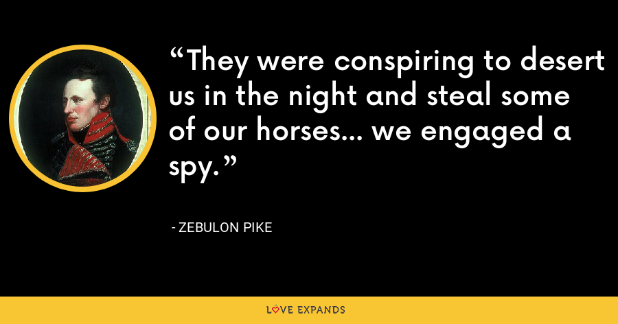 They were conspiring to desert us in the night and steal some of our horses... we engaged a spy. - Zebulon Pike