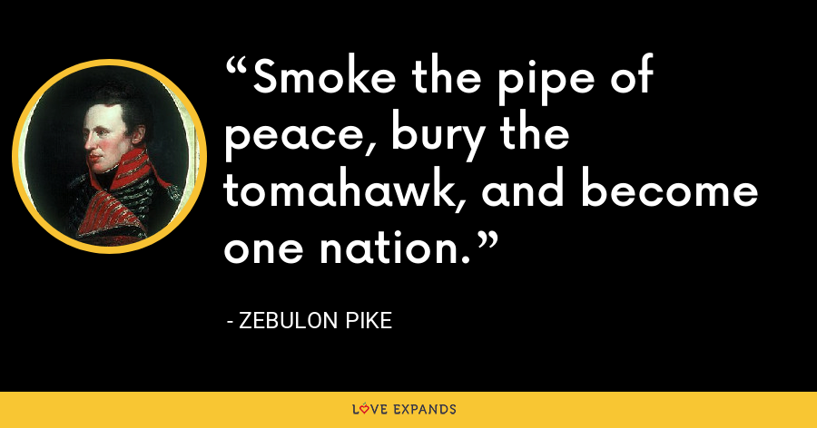 Smoke the pipe of peace, bury the tomahawk, and become one nation. - Zebulon Pike