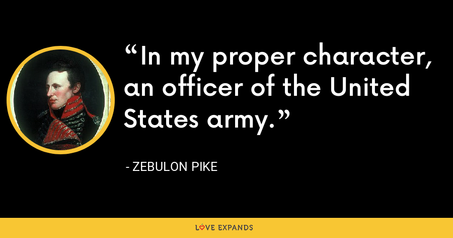 In my proper character, an officer of the United States army. - Zebulon Pike
