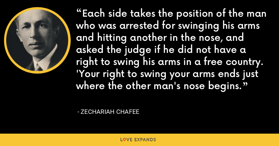 Each side takes the position of the man who was arrested for swinging his arms and hitting another in the nose, and asked the judge if he did not have a right to swing his arms in a free country. 'Your right to swing your arms ends just where the other man's nose begins. - Zechariah Chafee