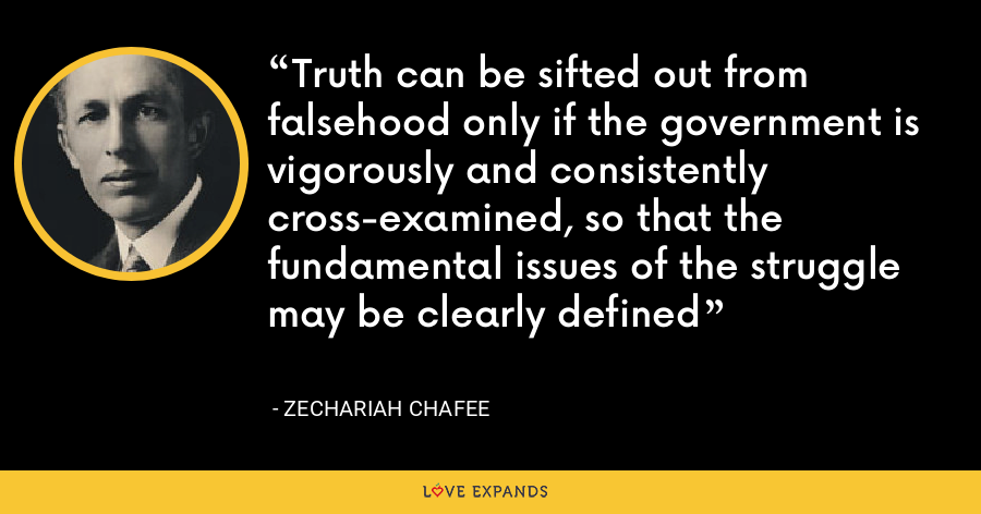 Truth can be sifted out from falsehood only if the government is vigorously and consistently cross-examined, so that the fundamental issues of the struggle may be clearly defined - Zechariah Chafee