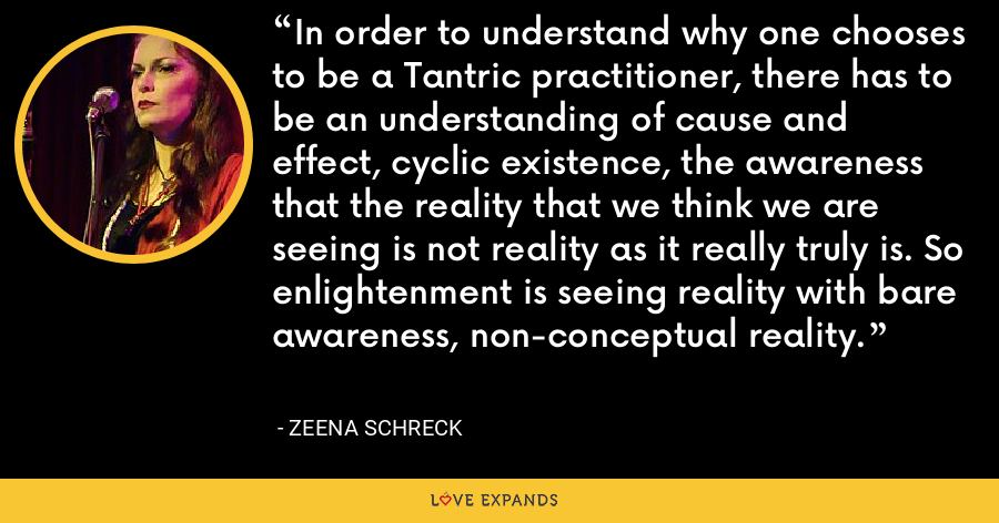 In order to understand why one chooses to be a Tantric practitioner, there has to be an understanding of cause and effect, cyclic existence, the awareness that the reality that we think we are seeing is not reality as it really truly is. So enlightenment is seeing reality with bare awareness, non-conceptual reality. - Zeena Schreck