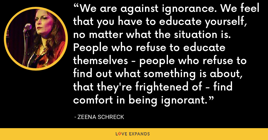 We are against ignorance. We feel that you have to educate yourself, no matter what the situation is. People who refuse to educate themselves - people who refuse to find out what something is about, that they're frightened of - find comfort in being ignorant. - Zeena Schreck