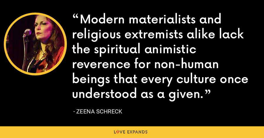 Modern materialists and religious extremists alike lack the spiritual animistic reverence for non-human beings that every culture once understood as a given. - Zeena Schreck