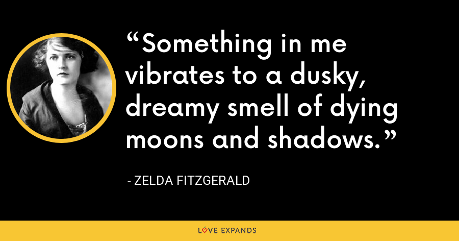 Something in me vibrates to a dusky, dreamy smell of dying moons and shadows. - Zelda Fitzgerald
