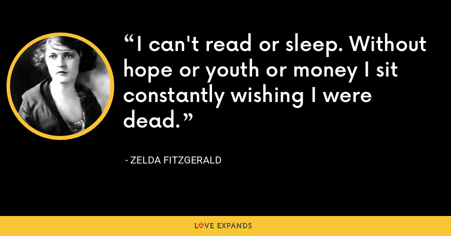 I can't read or sleep. Without hope or youth or money I sit constantly wishing I were dead. - Zelda Fitzgerald