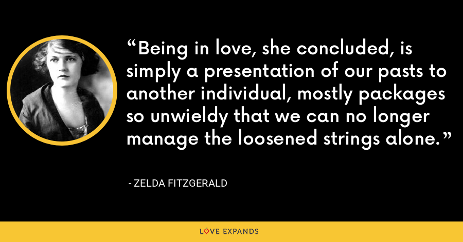 Being in love, she concluded, is simply a presentation of our pasts to another individual, mostly packages so unwieldy that we can no longer manage the loosened strings alone. - Zelda Fitzgerald