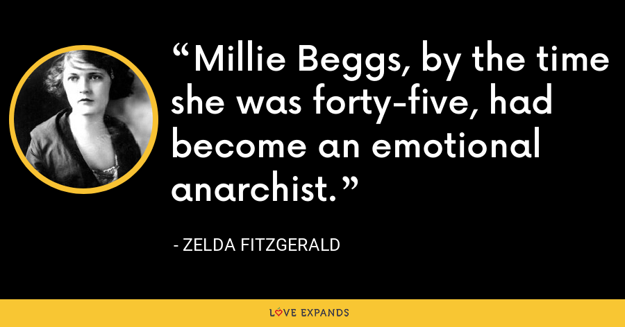 Millie Beggs, by the time she was forty-five, had become an emotional anarchist. - Zelda Fitzgerald