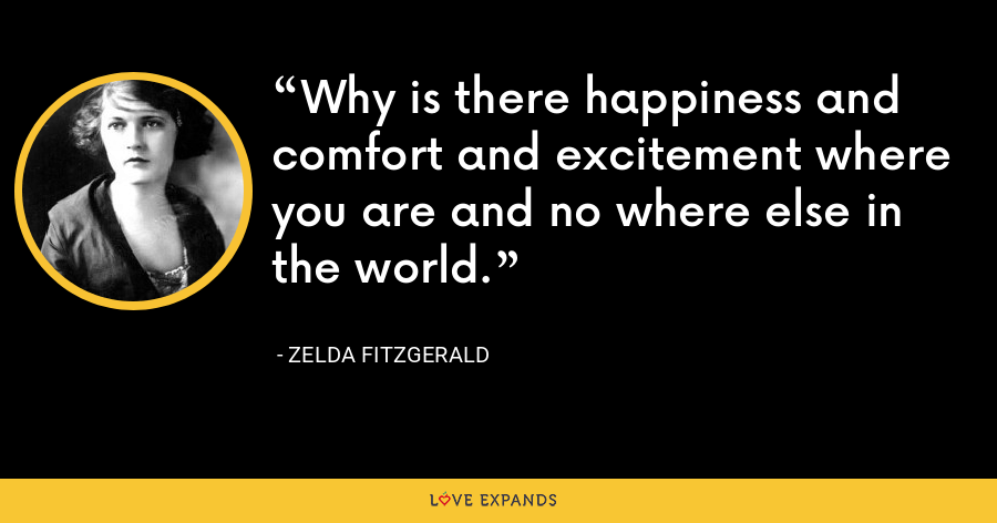 Why is there happiness and comfort and excitement where you are and no where else in the world. - Zelda Fitzgerald