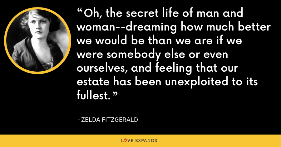 Oh, the secret life of man and woman--dreaming how much better we would be than we are if we were somebody else or even ourselves, and feeling that our estate has been unexploited to its fullest. - Zelda Fitzgerald