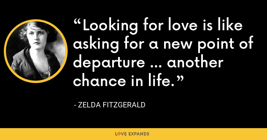 Looking for love is like asking for a new point of departure ... another chance in life. - Zelda Fitzgerald