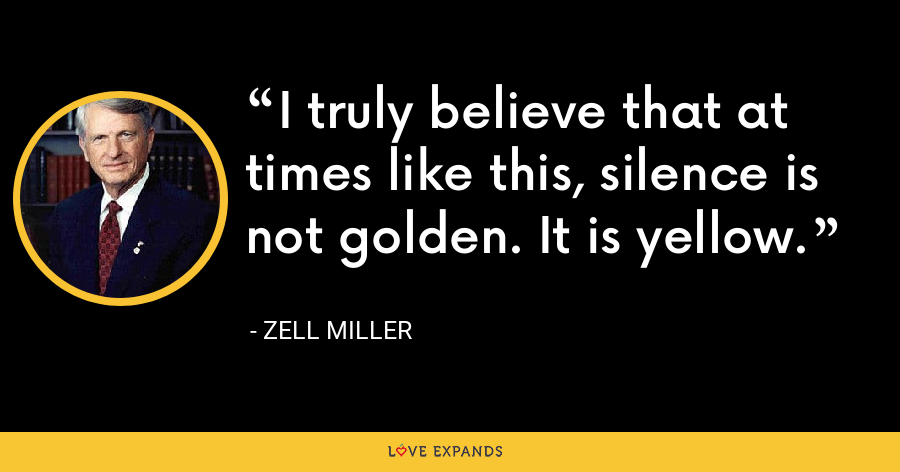 I truly believe that at times like this, silence is not golden. It is yellow. - Zell Miller