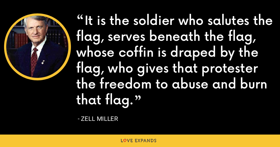 It is the soldier who salutes the flag, serves beneath the flag, whose coffin is draped by the flag, who gives that protester the freedom to abuse and burn that flag. - Zell Miller