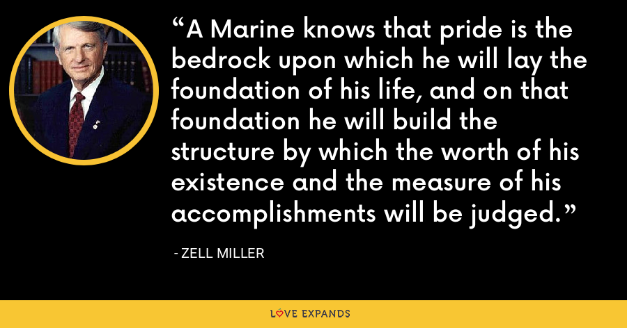 A Marine knows that pride is the bedrock upon which he will lay the foundation of his life, and on that foundation he will build the structure by which the worth of his existence and the measure of his accomplishments will be judged. - Zell Miller