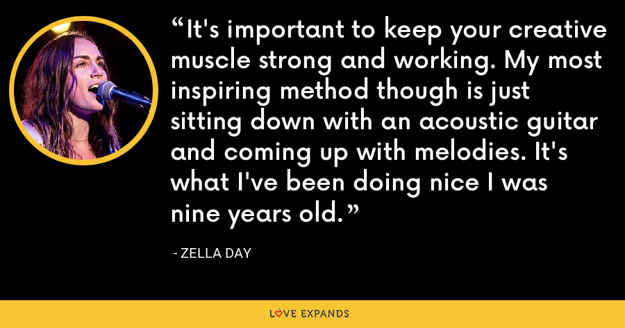 It's important to keep your creative muscle strong and working. My most inspiring method though is just sitting down with an acoustic guitar and coming up with melodies. It's what I've been doing nice I was nine years old. - Zella Day