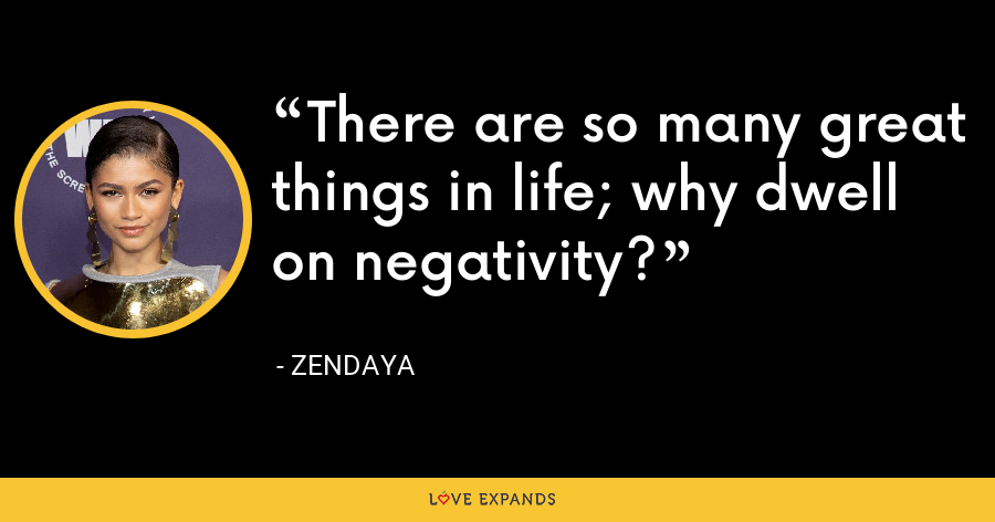 There are so many great things in life; why dwell on negativity? - Zendaya