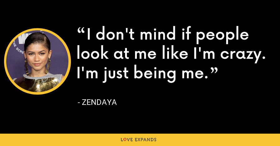 I don't mind if people look at me like I'm crazy. I'm just being me. - Zendaya