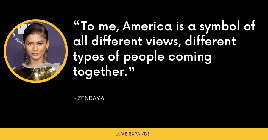 To me, America is a symbol of all different views, different types of people coming together. - Zendaya