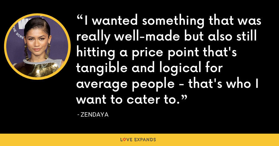 I wanted something that was really well-made but also still hitting a price point that's tangible and logical for average people - that's who I want to cater to. - Zendaya