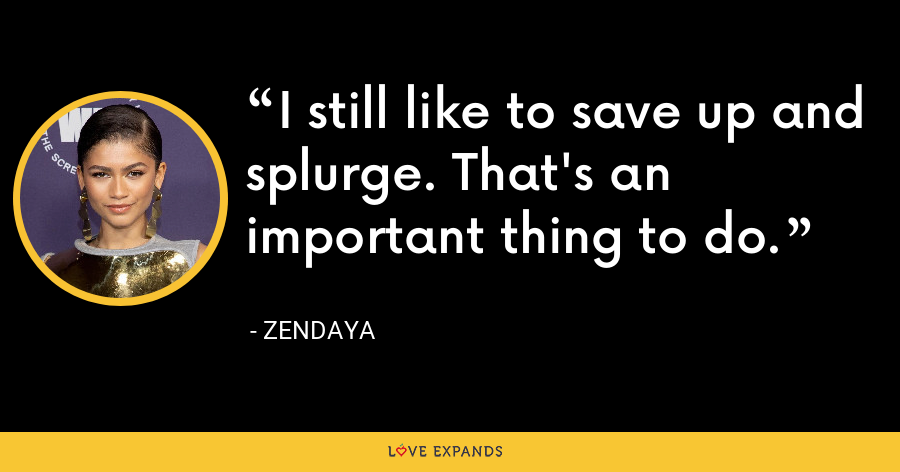 I still like to save up and splurge. That's an important thing to do. - Zendaya