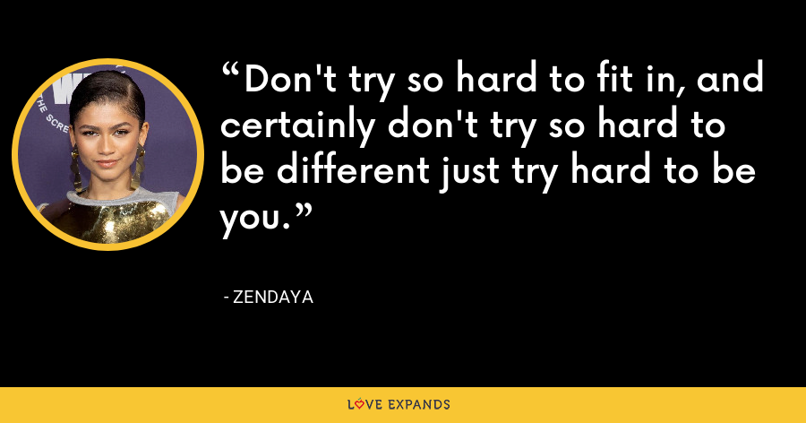 Don't try so hard to fit in, and certainly don't try so hard to be different just try hard to be you. - Zendaya